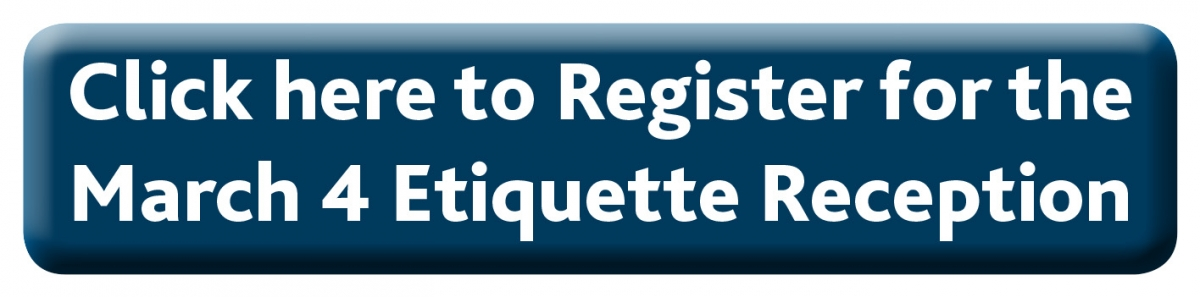 Click here to Register for the March 4 Etiquette Reception