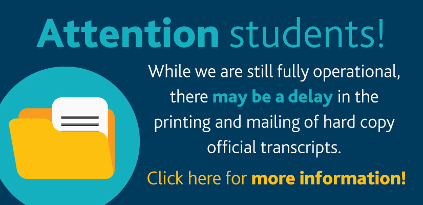 Attention Students! While we are still fully operational, there may be a delay in the printing and mailing of hard copy official transcripts. Click here for more information